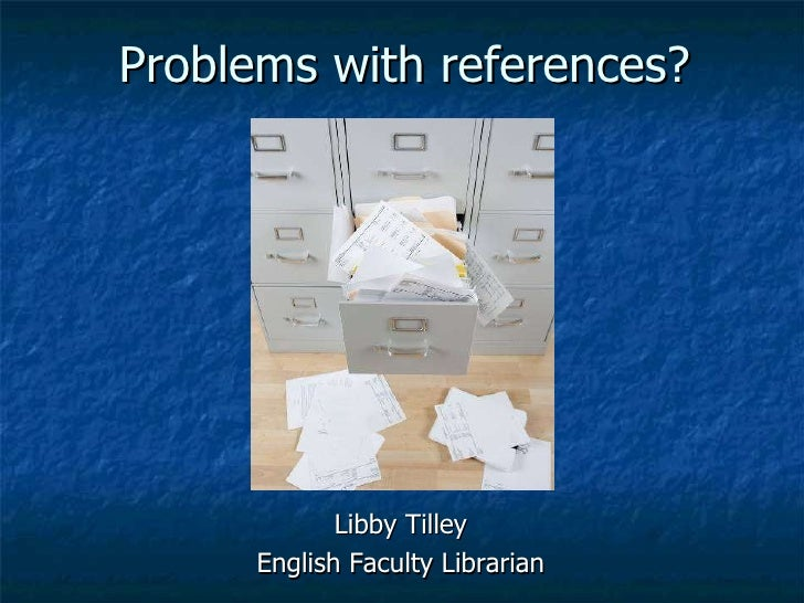 Problems with references? Libby Tilley English Faculty Librarian