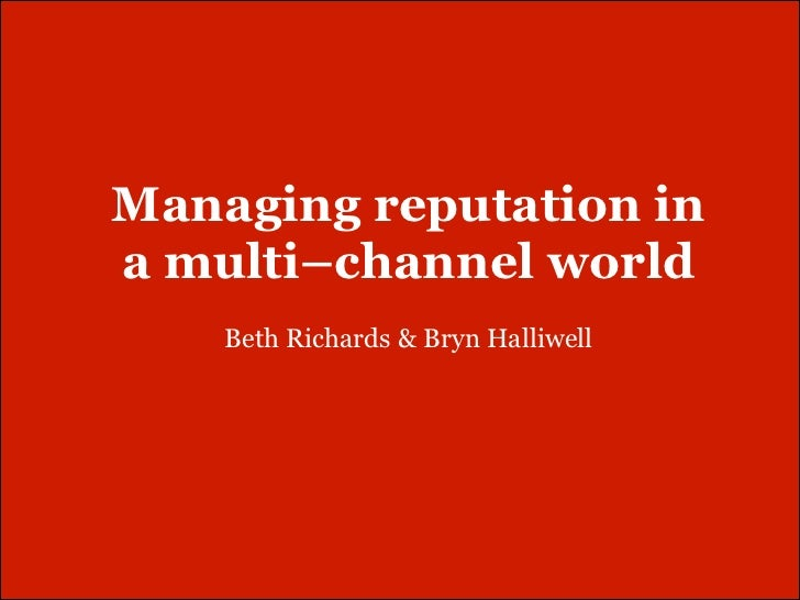 Managing reputation ina multi–channel world    Beth Richards & Bryn Halliwell