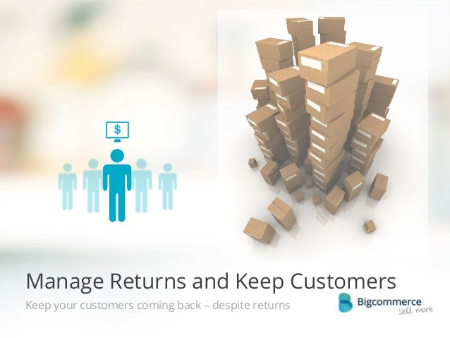 Manage Returns and Keep Customers Keep your customers coming back – despite returns   © 2013 Bigcommerce Pty. Ltd.