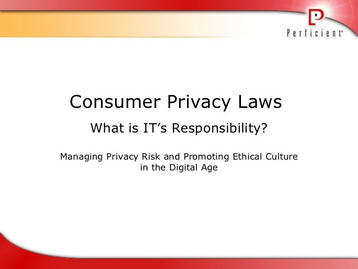 Consumer Privacy Laws  What is IT's Responsibility? Managing Privacy Risk and Promoting Ethical Culture in the Digital Age