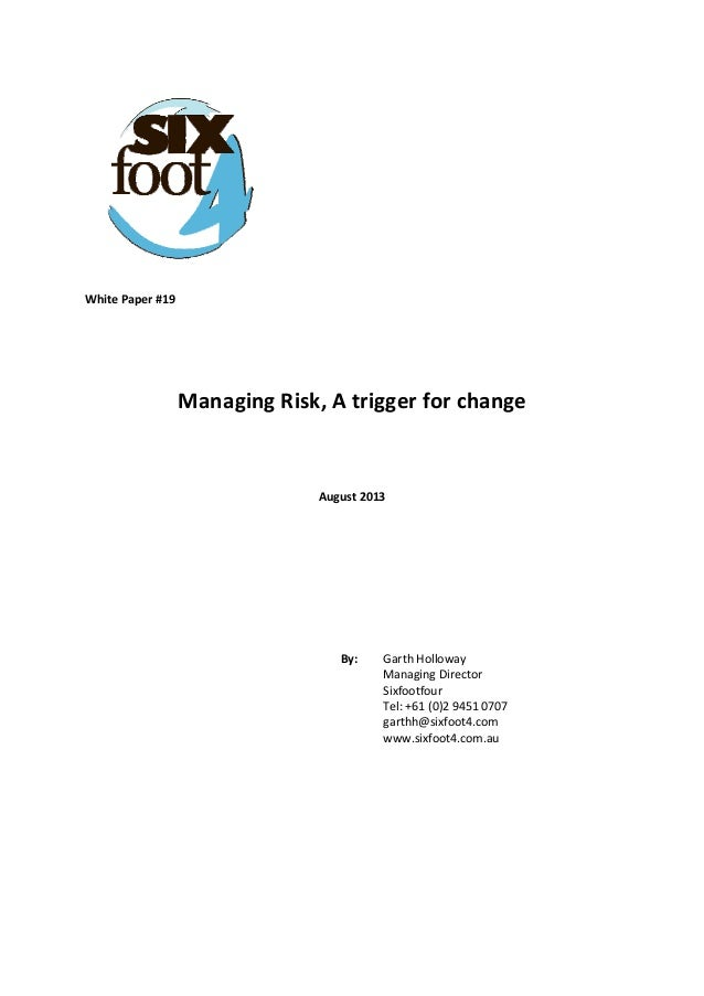 White Paper #19        Managing Risk, A trigger for change      August 2013            By:   Garth Hollowa...