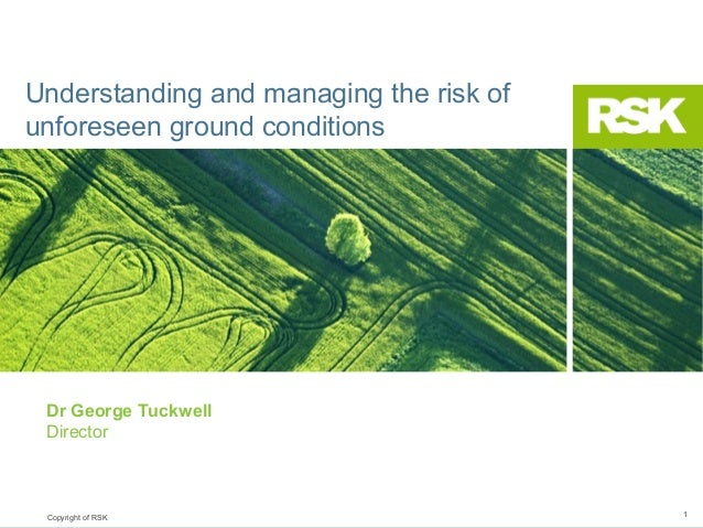 Understanding and managing the risk of unforeseen ground conditions  Dr George Tuckwell Director  Copyright of RSK  1