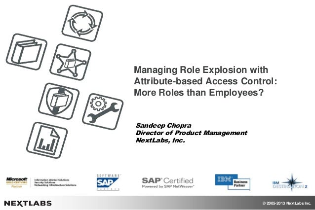 © 2005-2013 NextLabs Inc. Managing Role Explosion with Attribute-based Access Control: More Roles than Employees? Sandeep ...