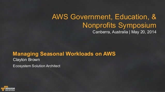 AWS Government, Education, & Nonprofits Symposium Canberra, Australia | May 20, 2014 Managing Seasonal Workloads on AWS Cl...