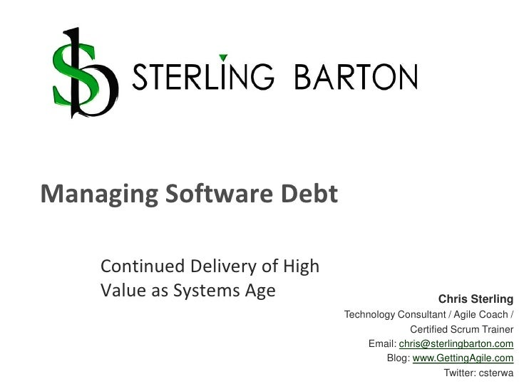Managing Software Debt<br />Continued Delivery of High Value as Systems Age<br />Chris Sterling<br />Technology Consultant...