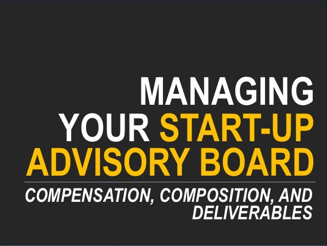 MANAGING YOUR START-UP COMPENSATION, COMPOSITION, AND ADVISORY BOARD DELIVERABLES