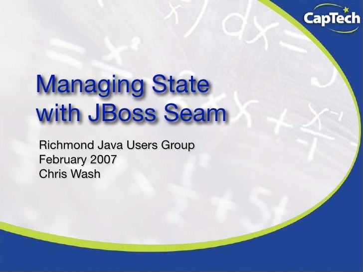 Managing State with JBoss Seam Richmond Java Users Group February 2007 Chris Wash