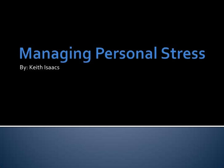 Managing Personal Stress<br />By: Keith Isaacs<br />