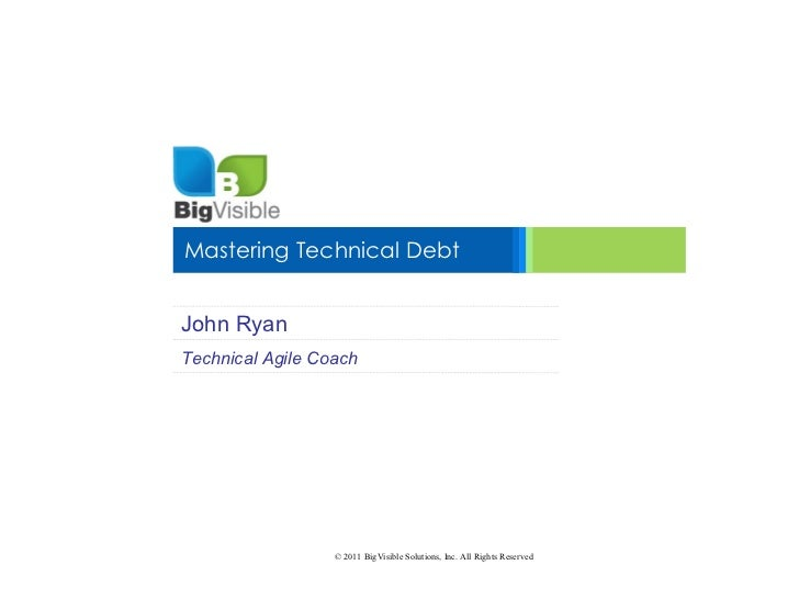 Mastering Technical DebtJohn RyanTechnical Agile Coach                  © 2011 BigVisible Solutions, Inc. All Rights Reser...
