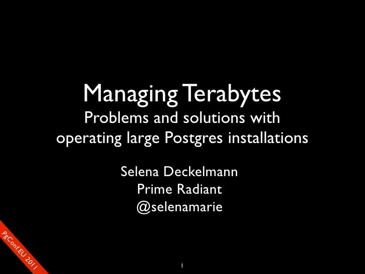 Managing Terabytes                          Problems and solutions with                       operating large Postgres ins...