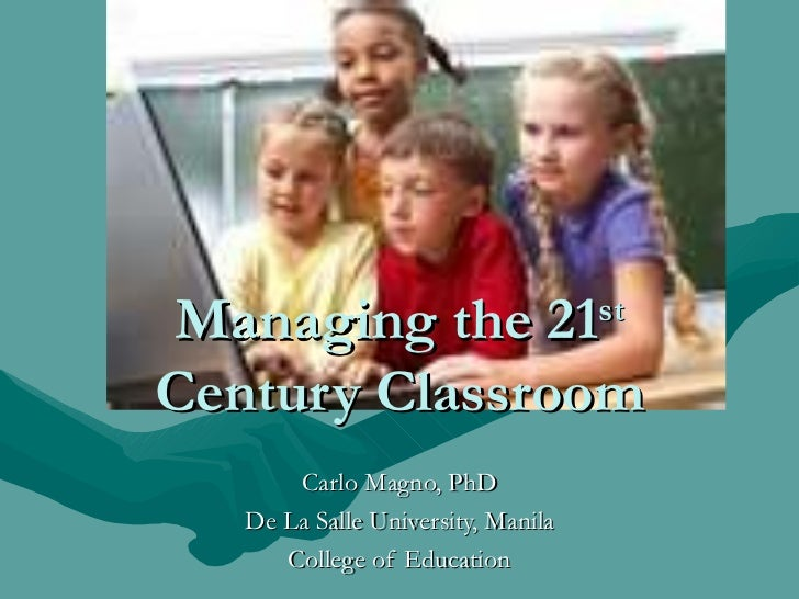 Managing the 21 st  Century Classroom Carlo Magno, PhD De La Salle University, Manila College of Education