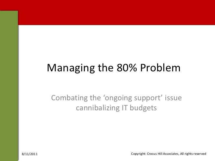 Managing the 80% Problem<br />Combating the 'ongoing support' issue cannibalizing IT budgets<br />4/29/2010<br />Copyright...
