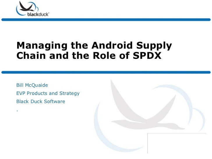 Managing the Android SupplyChain and the Role of SPDXBill McQuaideEVP Products and StrategyBlack Duck Software.