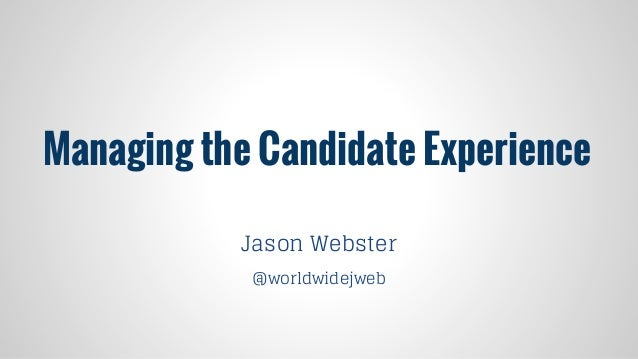Managing the Candidate Experience Jason Webster @worldwidejweb