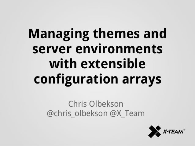 Managing themes andserver environmentswith extensibleconfiguration arraysChris Olbekson@chris_olbekson @X_Team