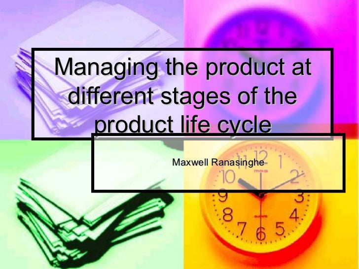 Managing the product at different stages of the product life cycle Maxwell Ranasinghe