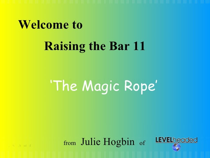 © LEVELheaded Welcome to Leading others through change Raising the Bar 11 from  Julie Hogbin   of  ' The Magic Rope'