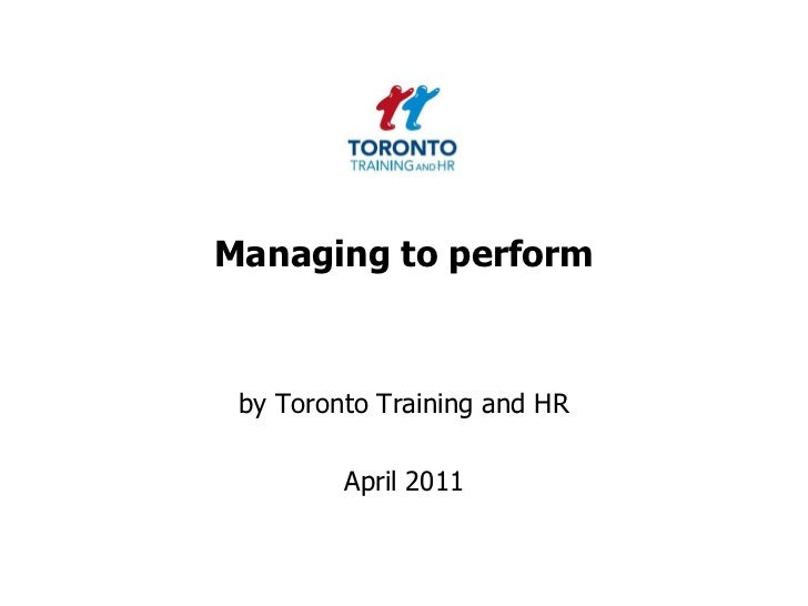 Managing to perform<br />by Toronto Training and HR <br />April 2011<br />
