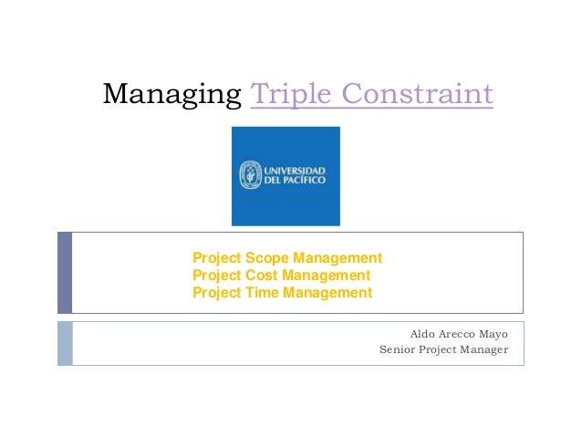 Managing Triple Constraint Project Scope Management Project Cost Management Project Time Management Aldo Arecco Mayo Senio...