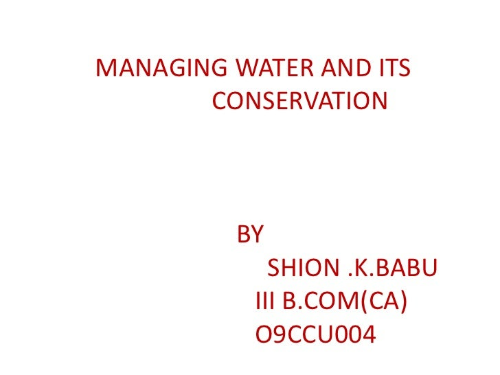 MANAGING WATER AND ITS       CONSERVATION         BY             SHION .K.BABU           III B.COM(CA)           O9CCU004