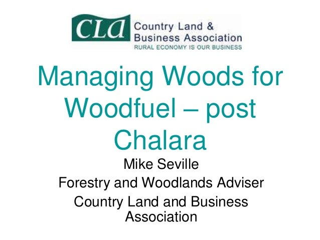 Managing Woods for Woodfuel – post Chalara Mike Seville Forestry and Woodlands Adviser Country Land and Business Associati...