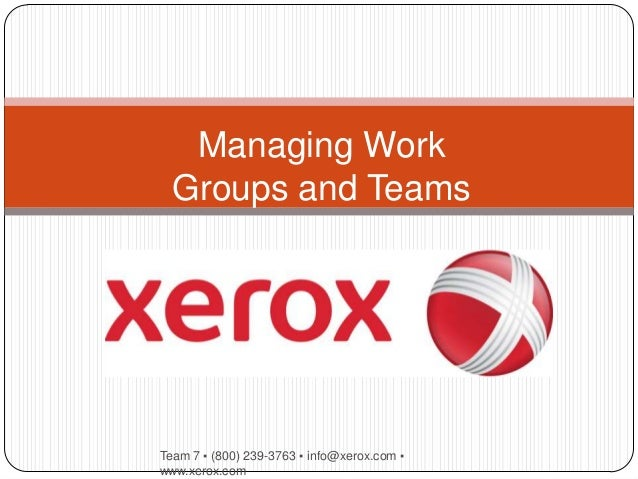 Managing Work  Groups and TeamsTeam 7 ▪ (800) 239-3763 ▪ info@xerox.com ▪www.xerox.com