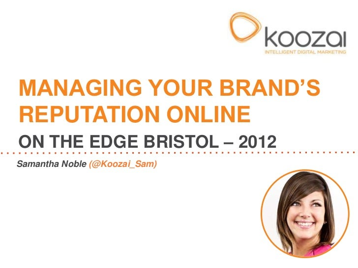 "MANAGING YOUR BRAND""SREPUTATION ONLINEON THE EDGE BRISTOL – 2012Samantha Noble (@Koozai_Sam)"