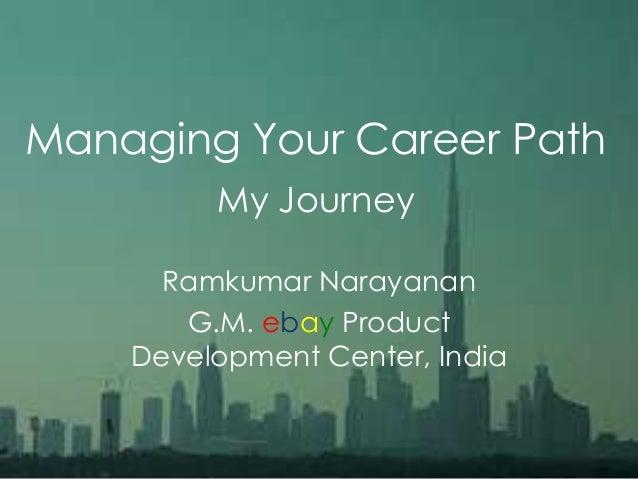 Managing Your Career PathMy JourneyRamkumar NarayananG.M. ebay ProductDevelopment Center, India