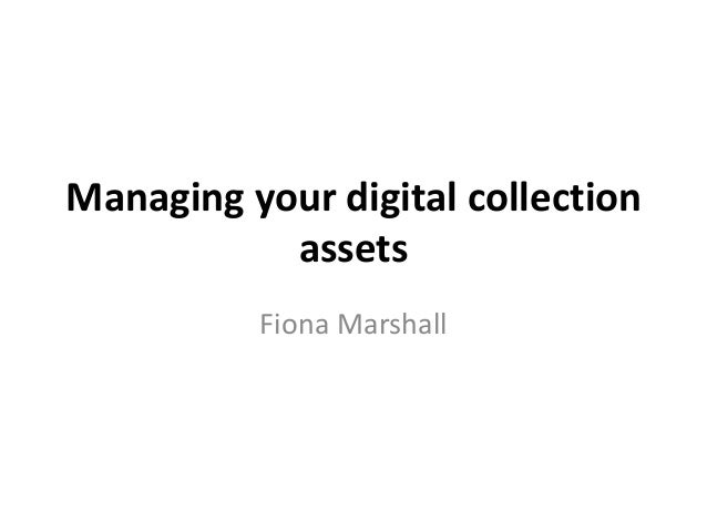 Managing your digital collection assets Fiona Marshall