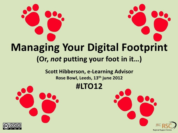 Managing Your Digital Footprint     (Or, not putting your foot in it…)       Scott Hibberson, e-Learning Advisor          ...