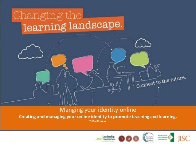Managing your identity onlineCreating and managing your online identityto promote teaching and learning.T.MacKinnon, Senio...