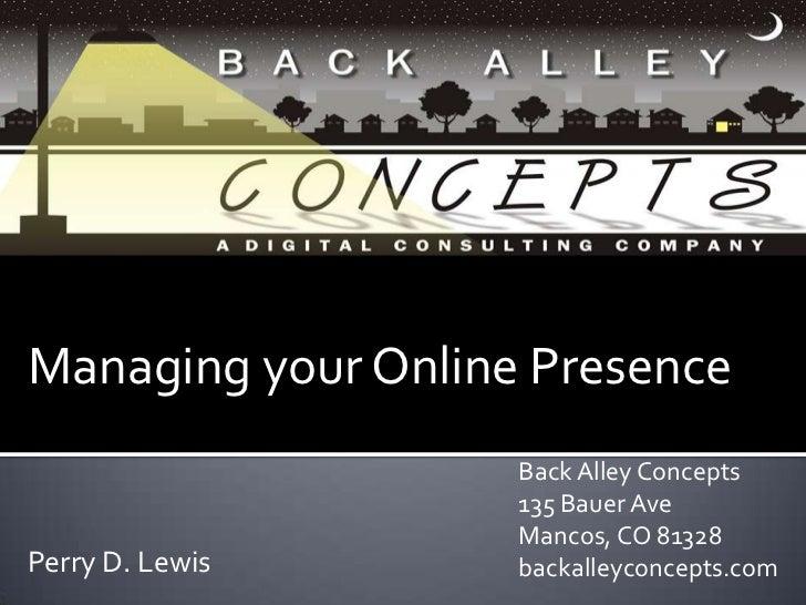 Managing your Online Presence<br />Back Alley Concepts<br />135 Bauer Ave <br />Mancos, CO 81328<br />backalleyconcepts.co...