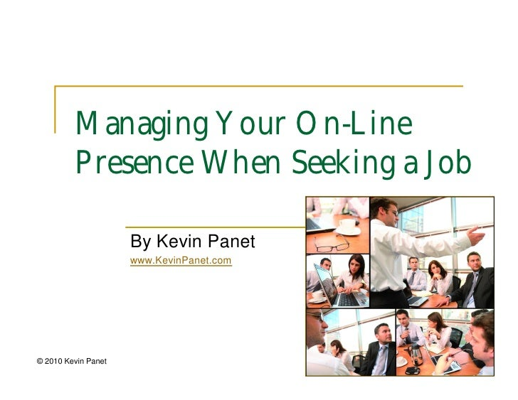 Managing Your On-Line          Presence When Seeking a Job                       By Kevin Panet                      www.K...