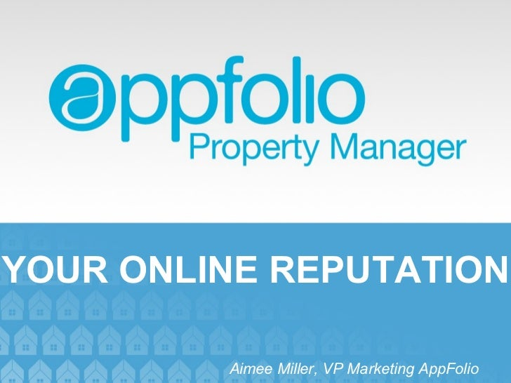 YOUR ONLINE REPUTATION Aimee Miller, VP Marketing AppFolio