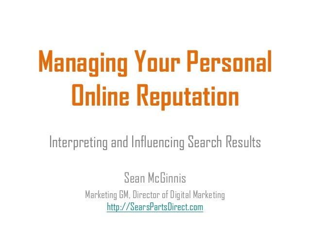 Managing Your PersonalOnline ReputationInterpreting and Influencing Search ResultsSean McGinnisMarketing GM, Director of D...