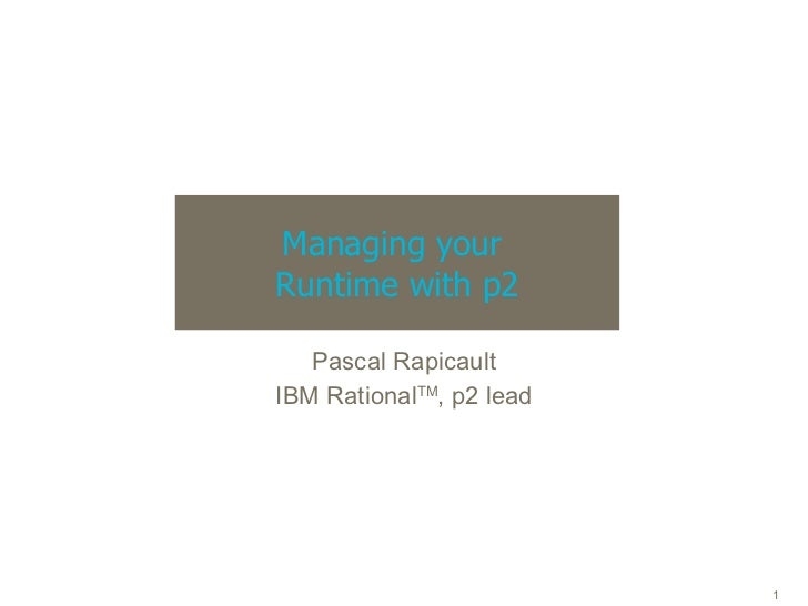 Managing your  Runtime with p2 Pascal Rapicault IBM Rational TM , p2 lead