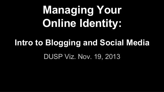 Managing Your Online Identity: Intro to Blogging and Social Media DUSP Viz. Nov. 19, 2013