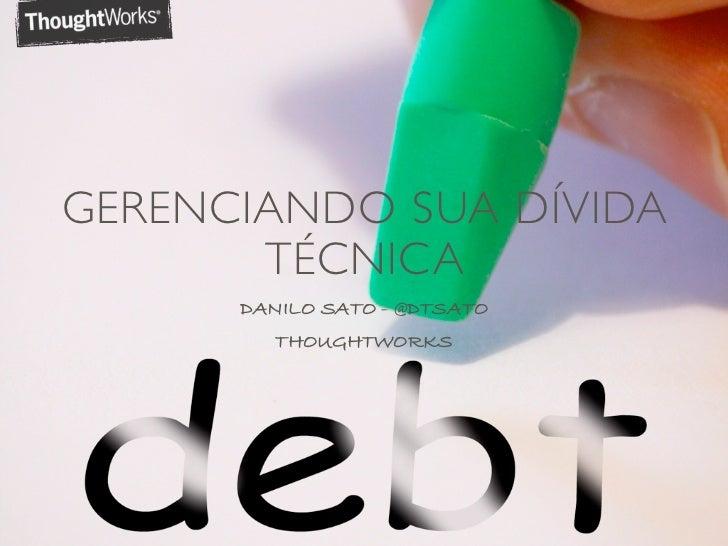 GERENCIANDO SUA DÍVIDA       TÉCNICA      DANILO SATO - @DTSATO        THOUGHTWORKS