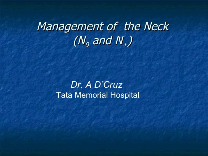 Management of  the Neck (N 0  and N + ) Dr. A D'Cruz   Tata Memorial Hospital