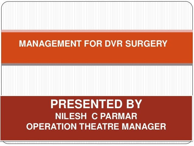 PRESENTED BY NILESH C PARMAR OPERATION THEATRE MANAGER MANAGEMENT FOR DVR SURGERY
