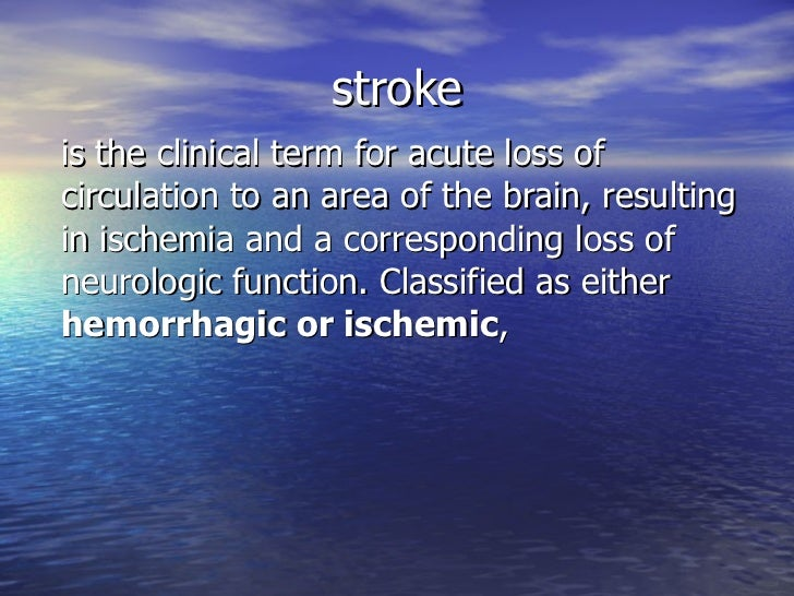 stroke is the clinical term for acute loss of circulation to an area of the brain, resulting in ischemia and a correspondi...