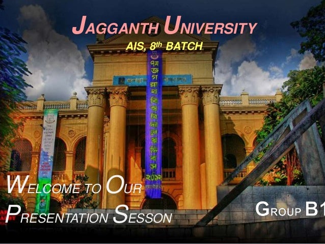 JAGGANTH UNIVERSITY AIS, 8th BATCH  WELCOME TO OUR PRESENTATION SESSON