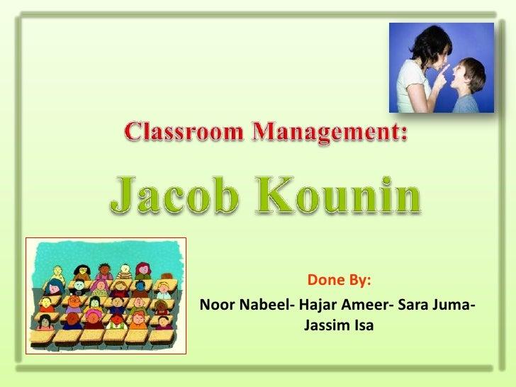 Classroom Management:<br />Jacob Kounin<br />Done By:<br />NoorNabeel- HajarAmeer- Sara Juma- Jassim Isa<br />