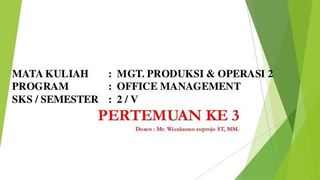 MATA KULIAH : MGT. PRODUKSI & OPERASI 2 PROGRAM : OFFICE MANAGEMENT SKS / SEMESTER : 2 / V  PERTEMUAN KE 3 Dosen : Mr. Wic...