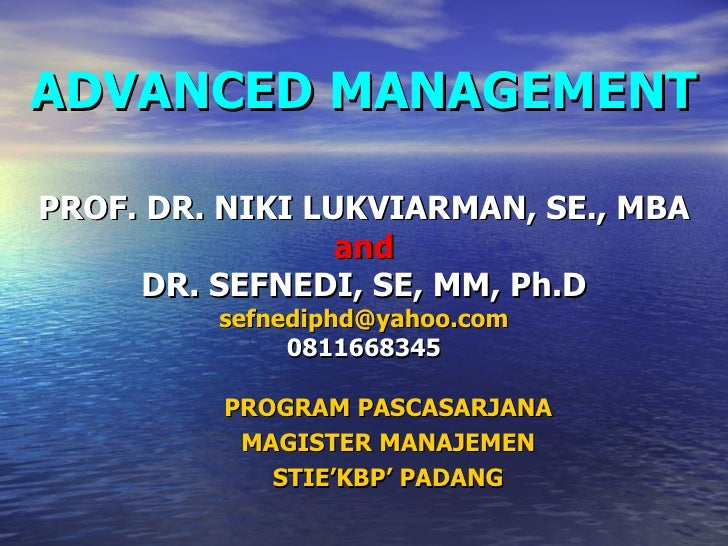 PROGRAM PASCASARJANA MAGISTER MANAJEMEN STIE'KBP' PADANG ADVANCED MANAGEMENT PROF. DR. NIKI LUKVIARMAN, SE., MBA and DR. S...