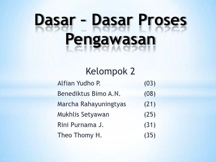 Dasar – Dasar Proses    Pengawasan            Kelompok 2   Alfian Yudho P.         (03)   Benediktus Bimo A.N.    (08)   M...