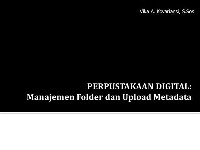 PERPUSTAKAAN DIGITAL: Manajemen Folder dan Upload Metadata Vika A. Kovariansi, S.Sos