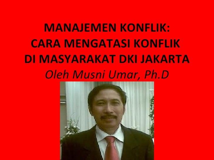 MANAJEMEN KONFLIK: CARA MENGATASI KONFLIKDI MASYARAKAT DKI JAKARTA    Oleh Musni Umar, Ph.D