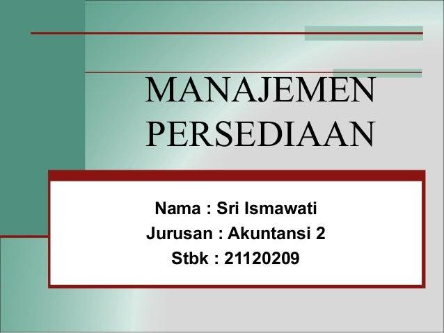MANAJEMEN PERSEDIAAN Nama : Sri Ismawati Jurusan : Akuntansi 2 Stbk : 21120209
