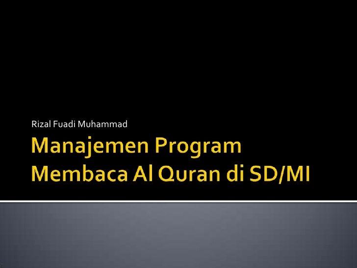 Manajemen Program Membaca Al Quran di SD/MI<br />Rizal Fuadi Muhammad<br />